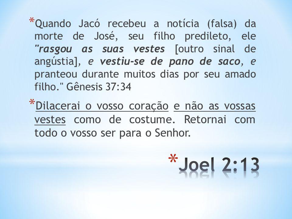 Quando Jacó recebeu a notícia (falsa) da morte de José, seu filho predileto, ele rasgou as suas vestes [outro sinal de angústia], e vestiu-se de pano de saco, e pranteou durante muitos dias por seu amado filho. Gênesis 37:34